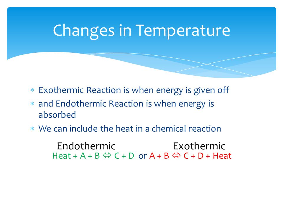 Changes in Temperature  Exothermic Reaction is when energy is given off  and Endothermic Reaction is when energy is absorbed  We can include the he