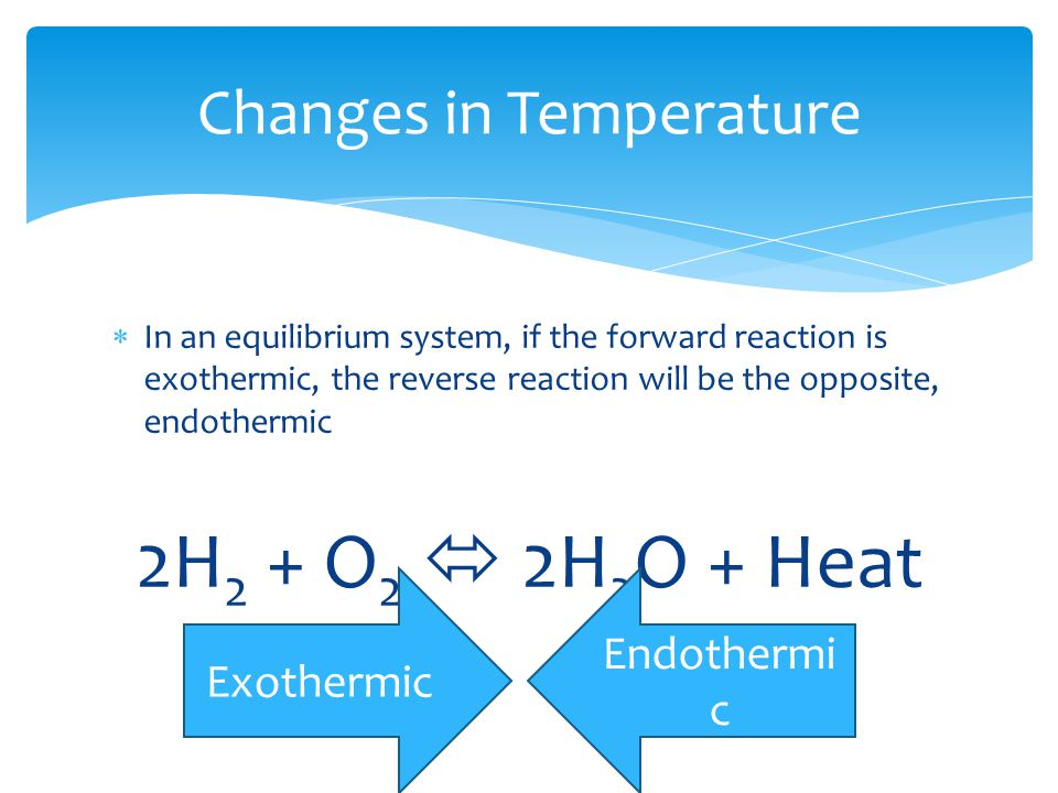 Changes in Temperature  In an equilibrium system, if the forward reaction is exothermic, the reverse reaction will be the opposite, endothermic 2H 2