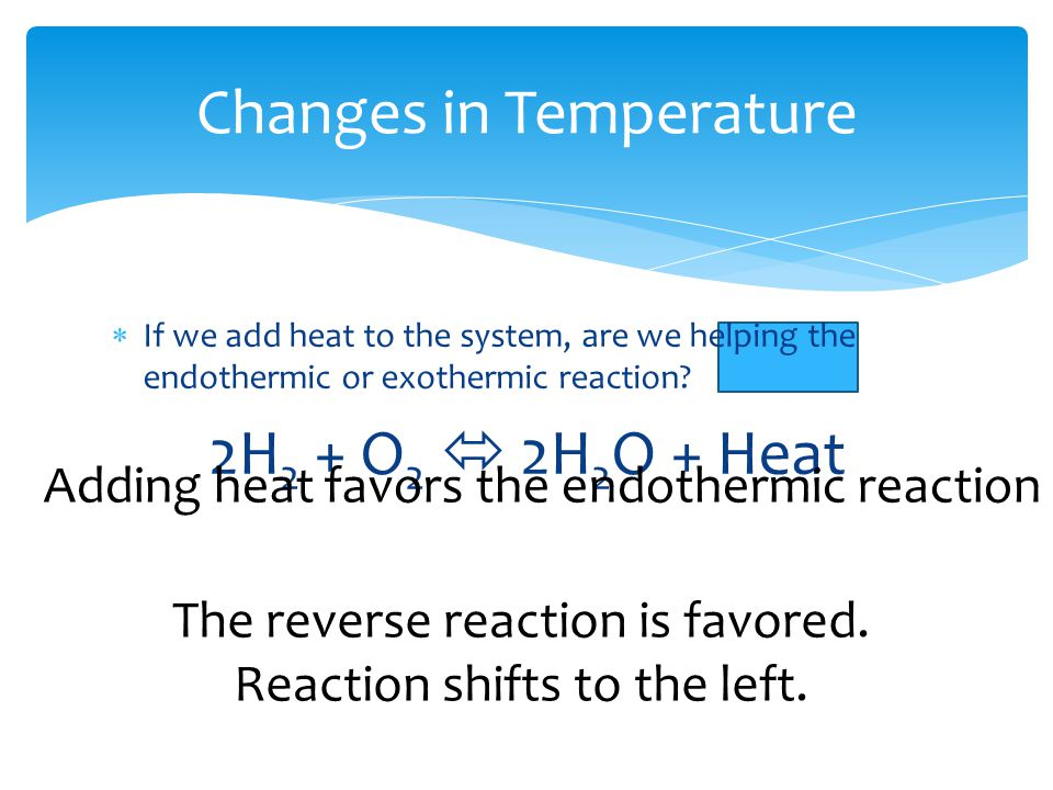 Changes in Temperature  If we add heat to the system, are we helping the endothermic or exothermic reaction.