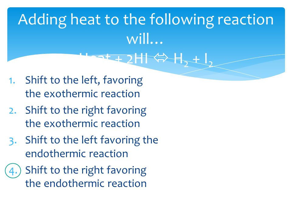 Adding heat to the following reaction will… Heat + 2HI  H 2 + I 2 1.Shift to the left, favoring the exothermic reaction 2.Shift to the right favoring