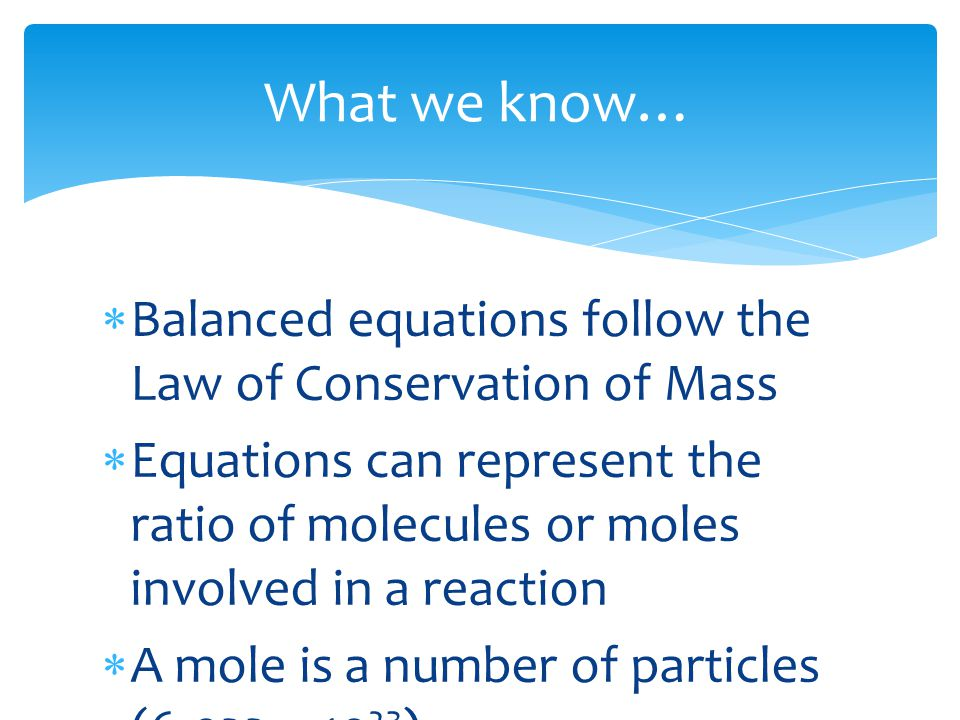 What we know…  Balanced equations follow the Law of Conservation of Mass  Equations can represent the ratio of molecules or moles involved in a reaction  A mole is a number of particles (6.022 x 10 23 )