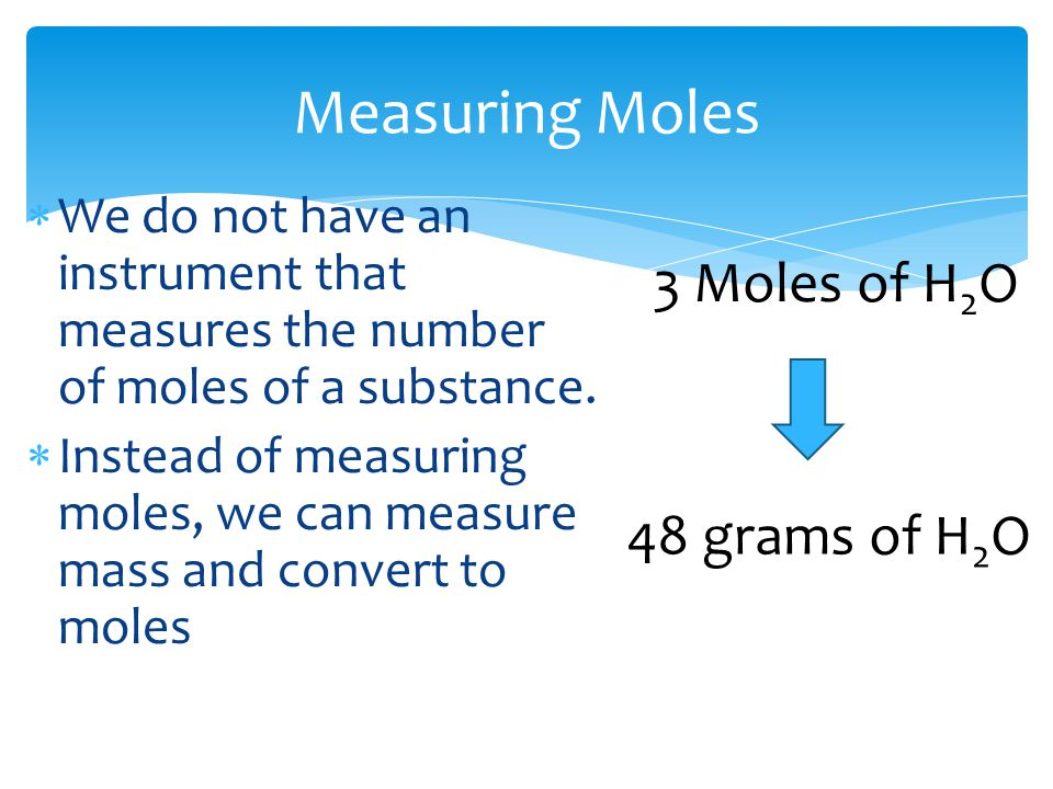 Measuring Moles  We do not have an instrument that measures the number of moles of a substance.  Instead of measuring moles, we can measure mass and