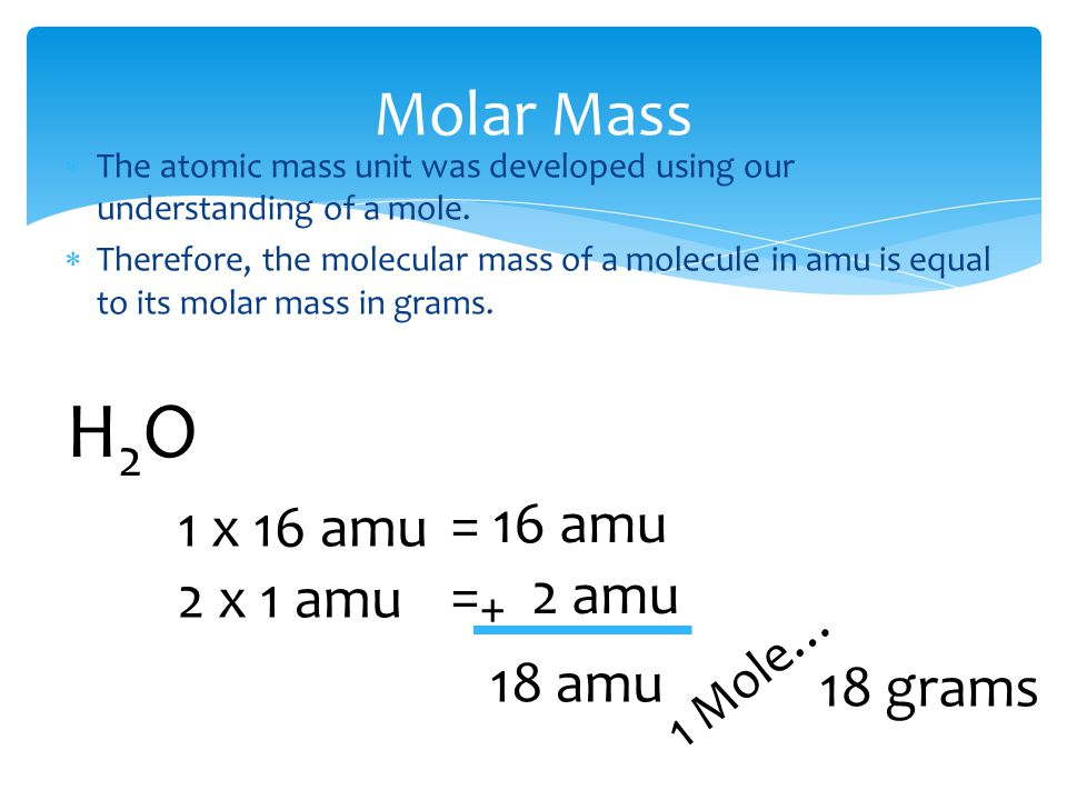 Molar Mass  The atomic mass unit was developed using our understanding of a mole.  Therefore, the molecular mass of a molecule in amu is equal to it