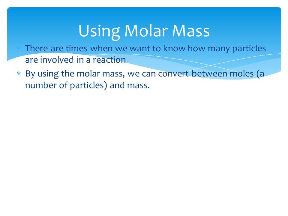 Using Molar Mass  There are times when we want to know how many particles are involved in a reaction  By using the molar mass, we can convert between moles (a number of particles) and mass.