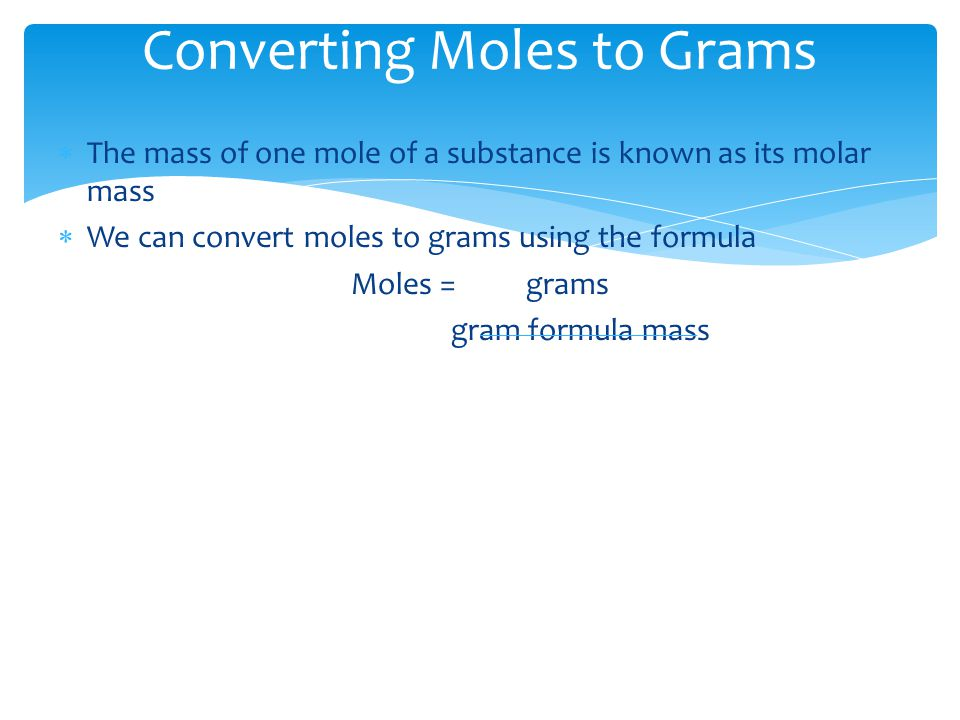 Converting Moles to Grams  The mass of one mole of a substance is known as its molar mass  We can convert moles to grams using the formula Moles = g