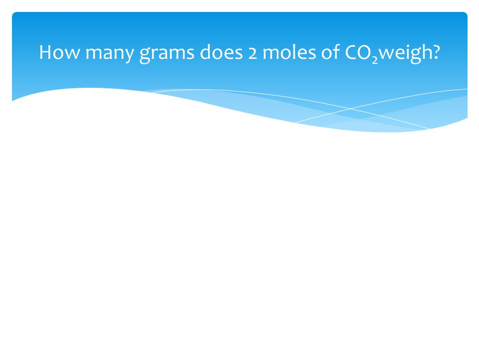 How many grams does 2 moles of CO 2 weigh?