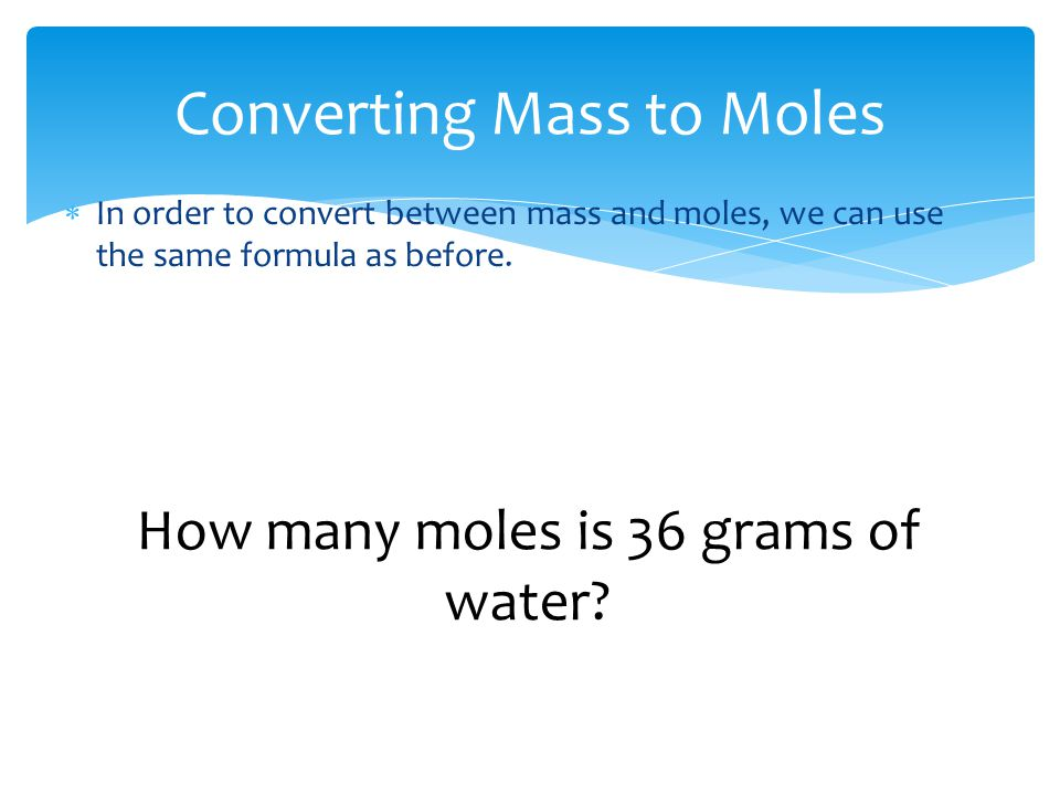 Converting Mass to Moles  In order to convert between mass and moles, we can use the same formula as before. How many moles is 36 grams of water?