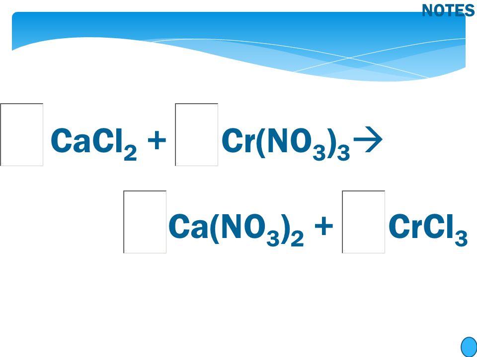 CaCl 2 + Cr(NO 3 ) 3  Ca(NO 3 ) 2 + CrCl 3 NOTES