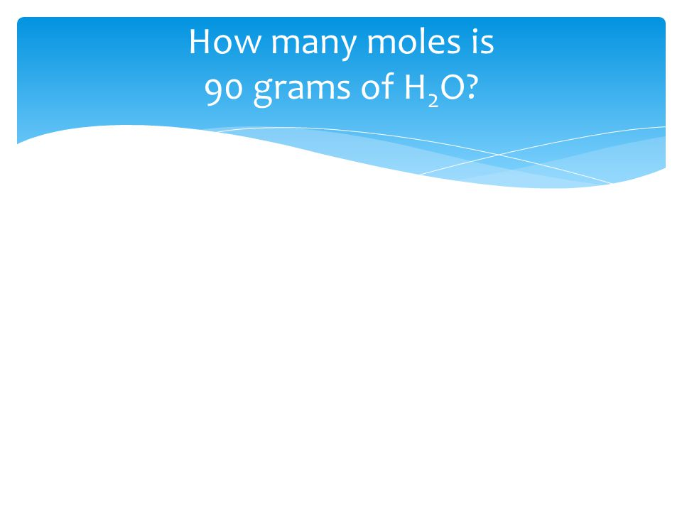 How many moles is 90 grams of H 2 O?