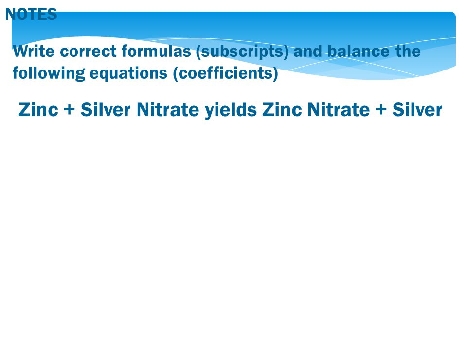 Zinc + Silver Nitrate yields Zinc Nitrate + Silver Write correct formulas (subscripts) and balance the following equations (coefficients) NOTES