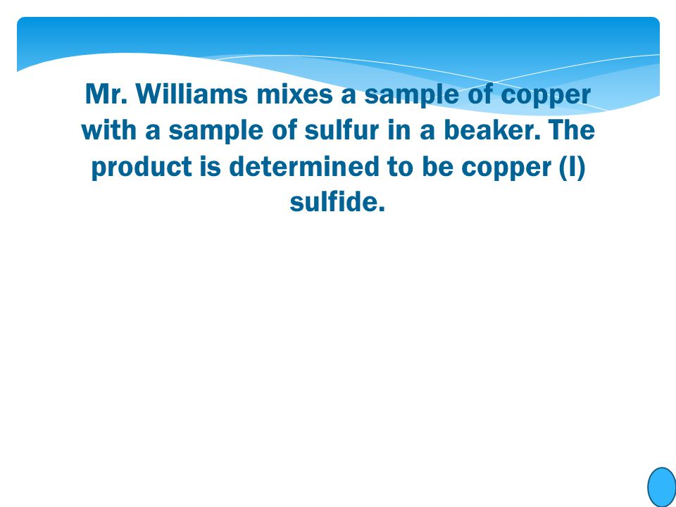 Mr. Williams mixes a sample of copper with a sample of sulfur in a beaker. The product is determined to be copper (I) sulfide.