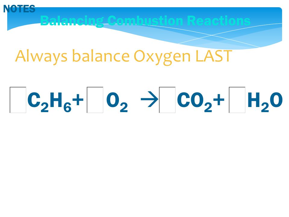 Balancing Combustion Reactions C 2 H 6 + O 2  CO 2 + H 2 O NOTES Always balance Oxygen LAST
