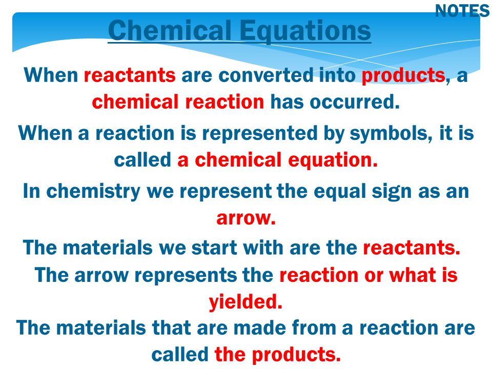 Chemical Equations NOTES When reactants are converted into products, a chemical reaction has occurred. When a reaction is represented by symbols, it i