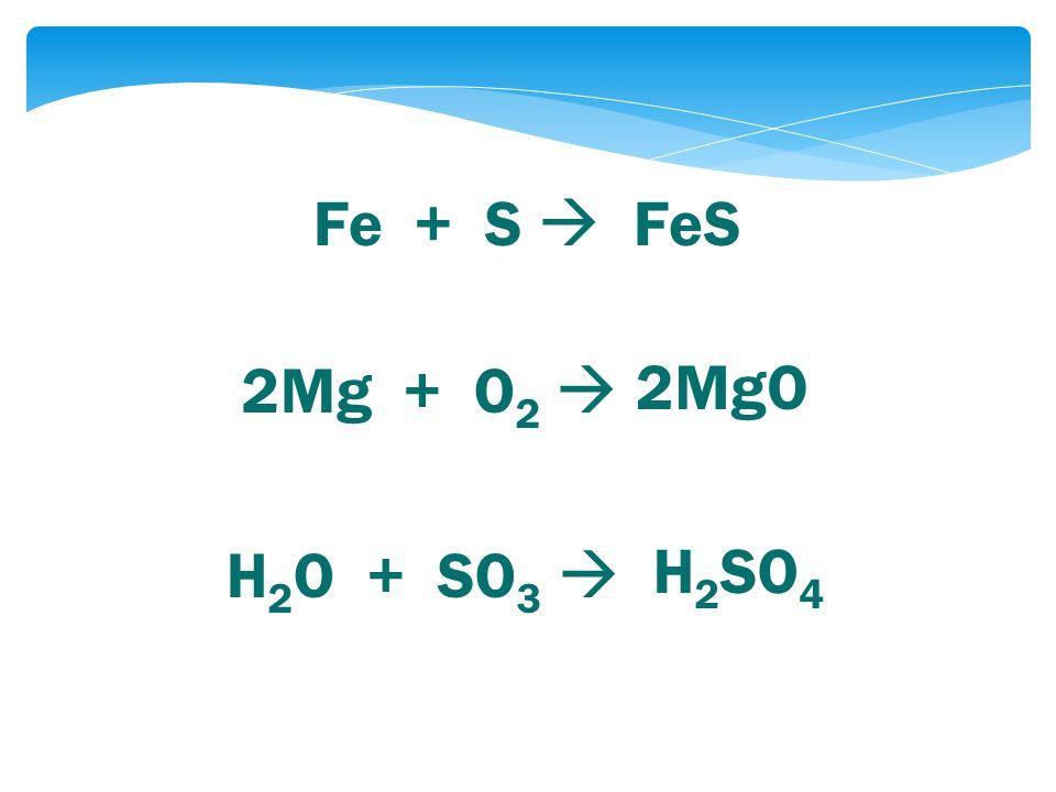 Fe + S  FeS 2Mg + O 2  H 2 O + SO 3  H 2 SO 4 2MgO