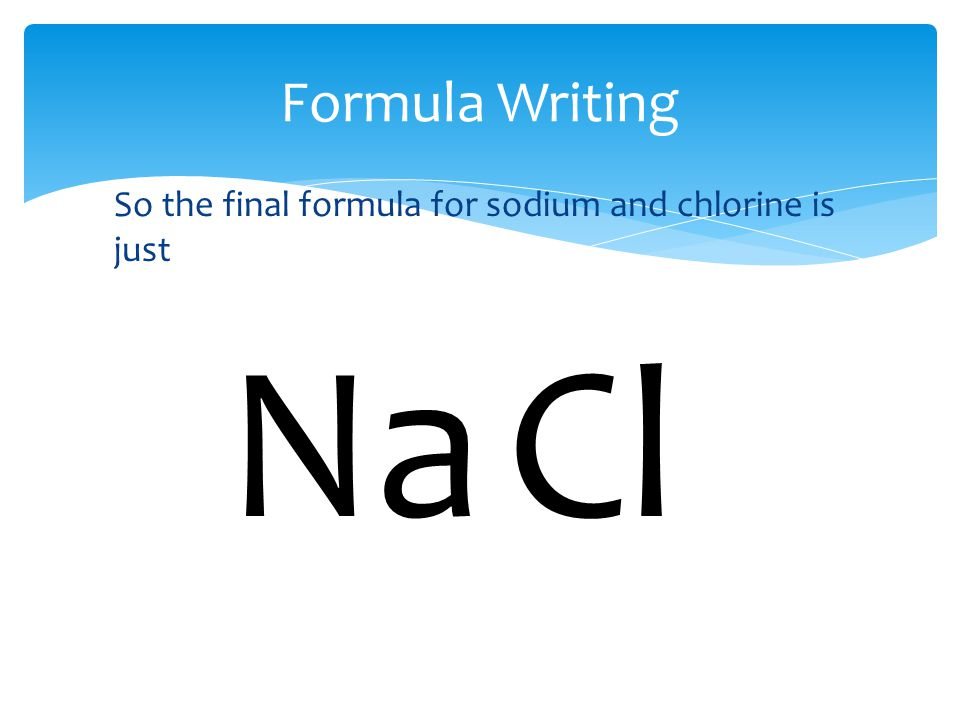 Formula Writing So the final formula for sodium and chlorine is just NaCl