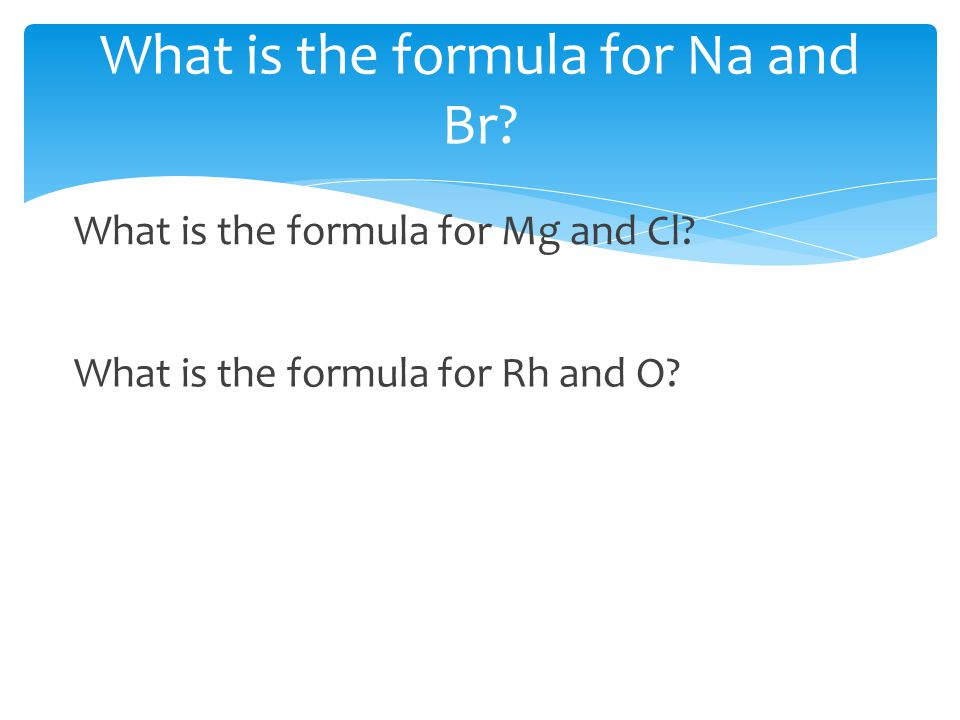 What is the formula for Na and Br? What is the formula for Mg and Cl? What is the formula for Rh and O?