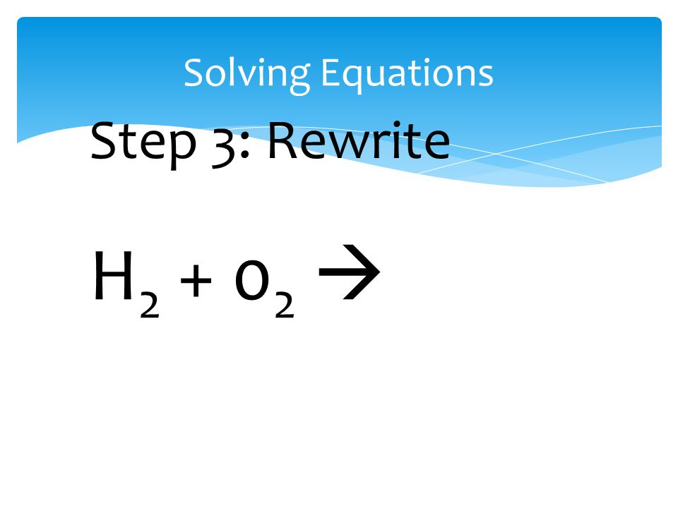 Solving Equations H 2 + 0 2  Step 3: Rewrite