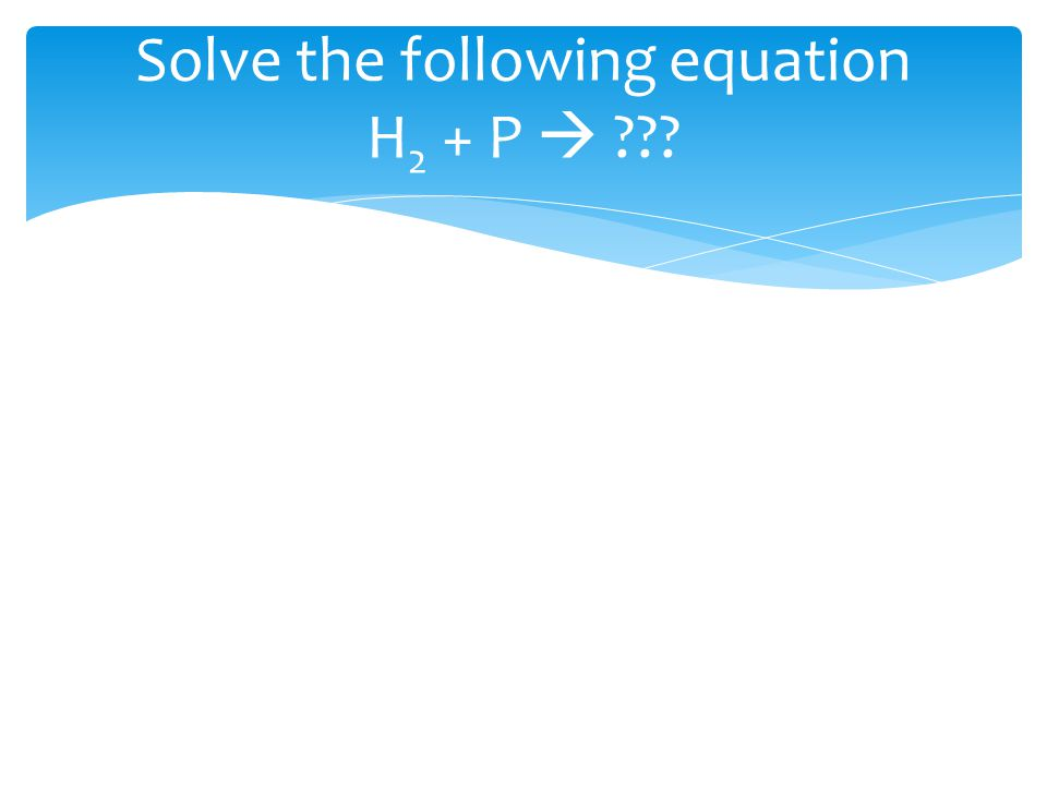 Solve the following equation H 2 + P  ???