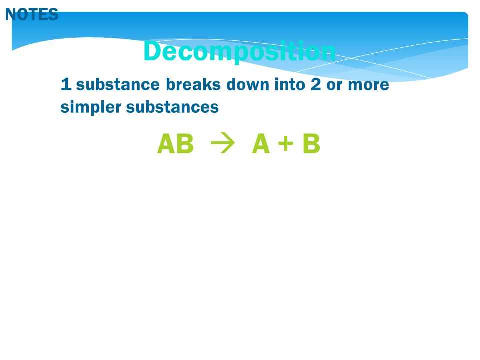 NOTES Decomposition 1 substance breaks down into 2 or more simpler substances AB  A + B