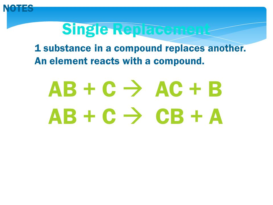 NOTES Single Replacement 1 substance in a compound replaces another. An element reacts with a compound. AB + C  AC + B AB + C  CB + A