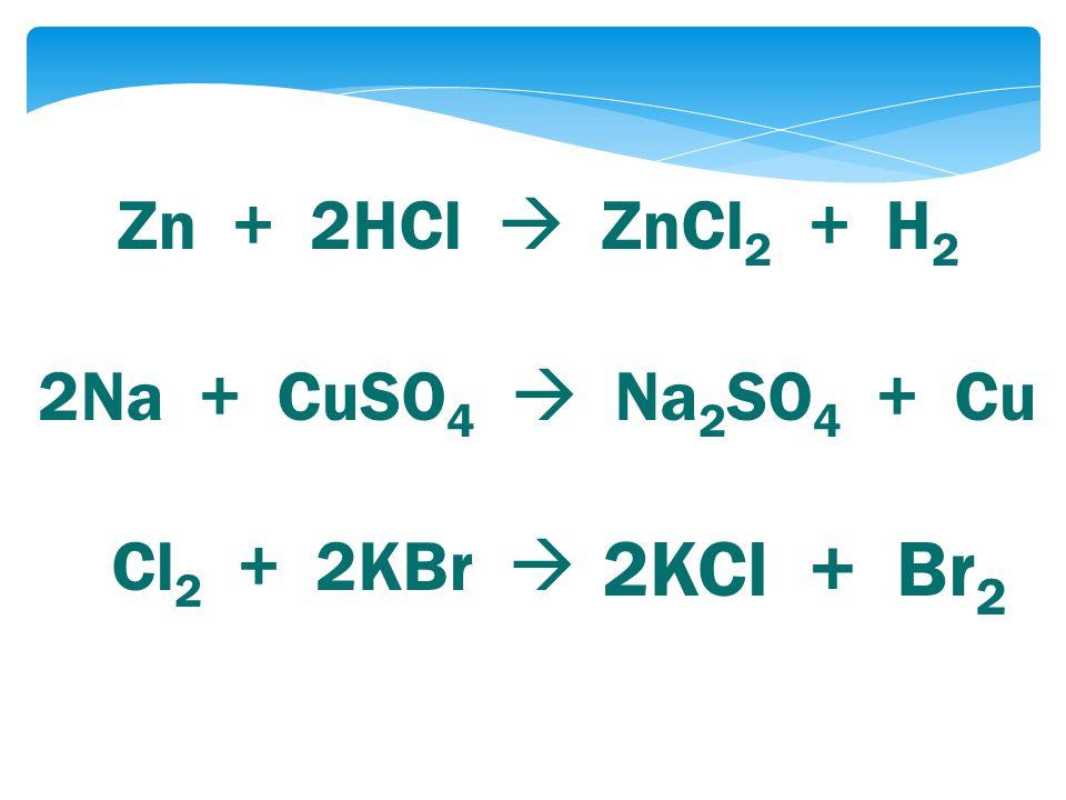 Zn + 2HCl  ZnCl 2 + H 2 2Na + CuSO 4  Na 2 SO 4 + Cu Cl 2 + 2KBr  2KCl + Br 2
