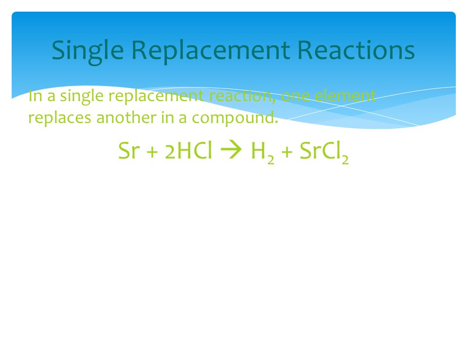 Single Replacement Reactions In a single replacement reaction, one element replaces another in a compound. Sr + 2HCl  H 2 + SrCl 2