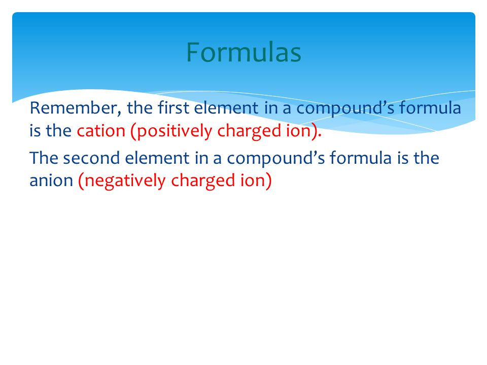 Formulas Remember, the first element in a compound's formula is the cation (positively charged ion). The second element in a compound's formula is the