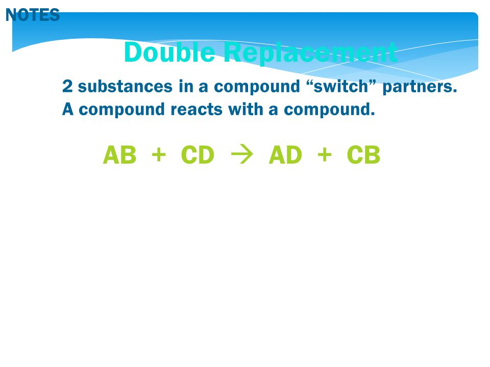 NOTES Double Replacement 2 substances in a compound switch partners.
