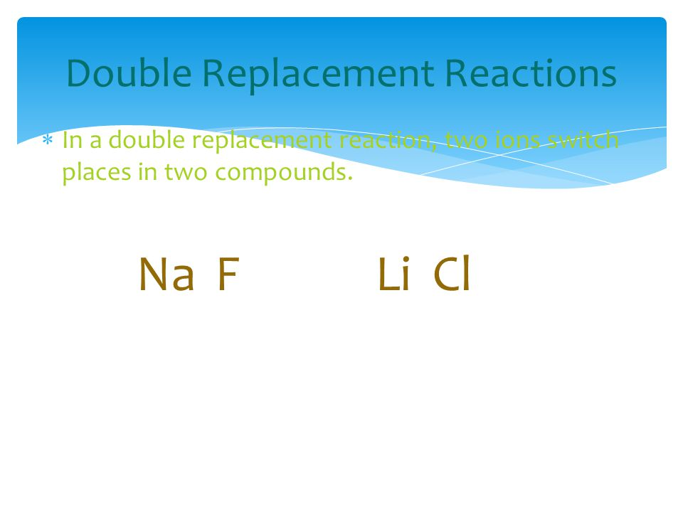 Double Replacement Reactions  In a double replacement reaction, two ions switch places in two compounds.