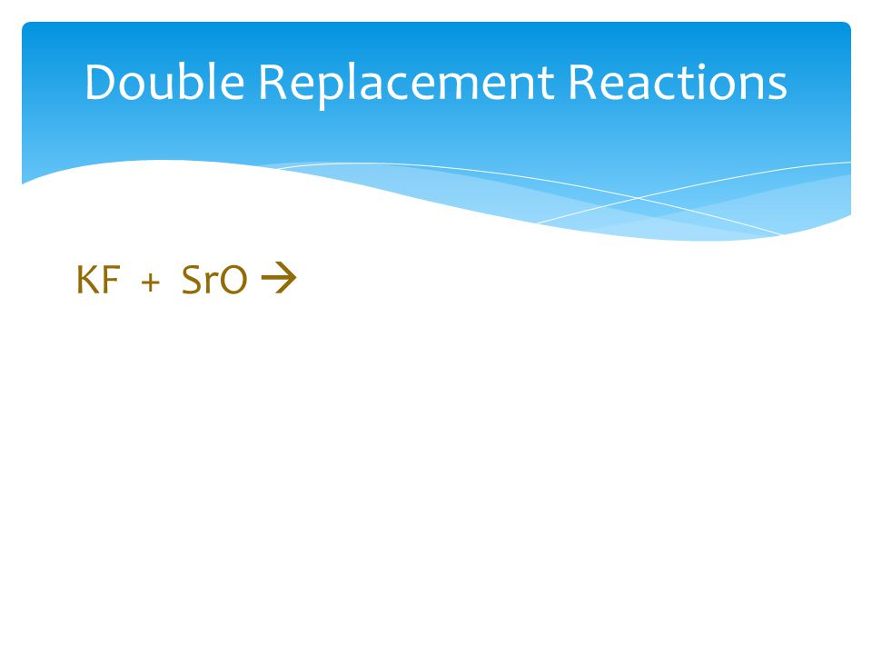 Double Replacement Reactions KF + SrO 