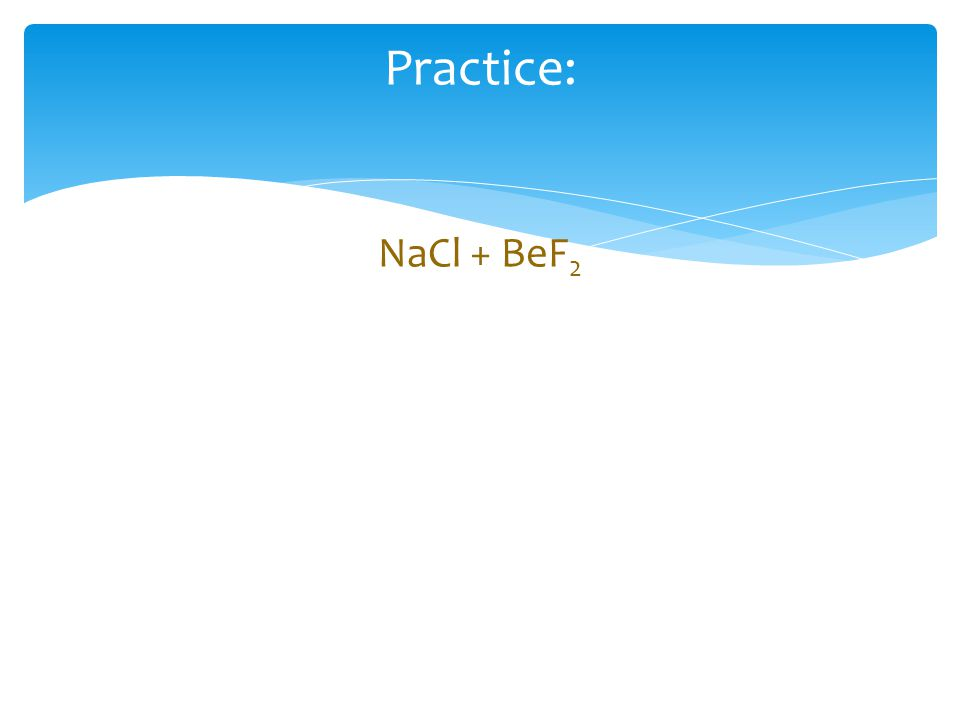 Practice: NaCl + BeF 2