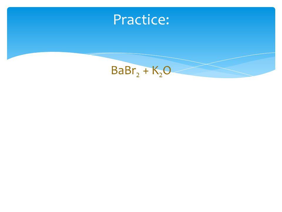 Practice: BaBr 2 + K 2 O
