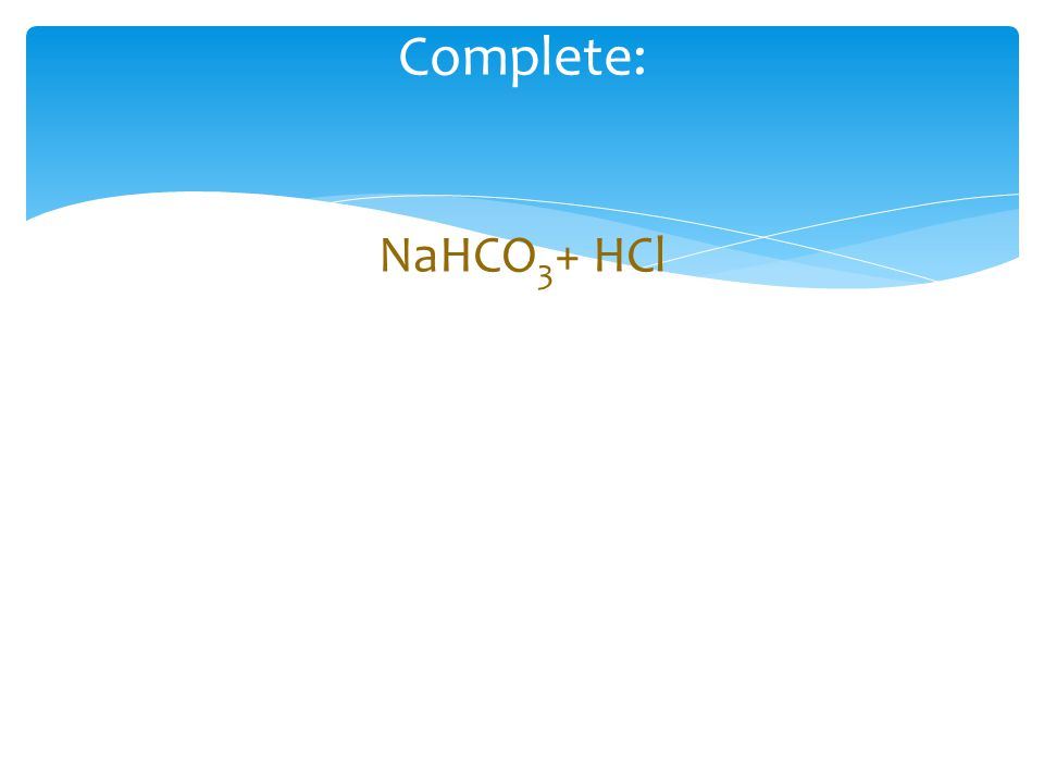 Complete: NaHCO 3 + HCl