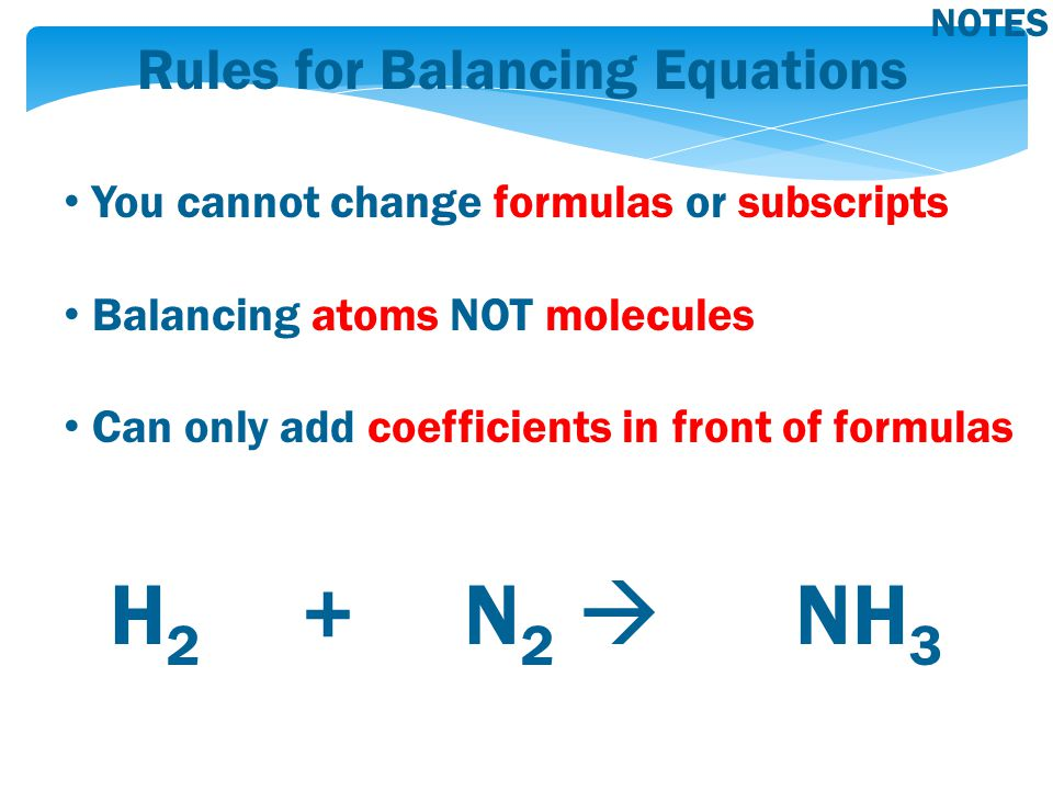 Rules for Balancing Equations You cannot change formulas or subscripts Balancing atoms NOT molecules Can only add coefficients in front of formulas H 2 + N 2  NH 3 NOTES