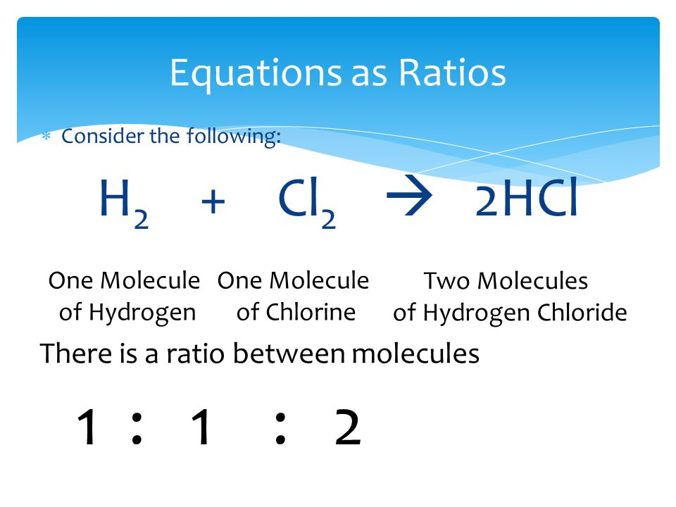 Equations as Ratios  Consider the following: H 2 + Cl 2  2HCl One Molecule of Hydrogen One Molecule of Chlorine Two Molecules of Hydrogen Chloride There is a ratio between molecules 1 : 1 : 2