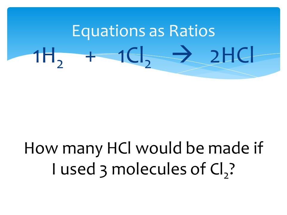 Equations as Ratios 1H 2 + 1Cl 2  2HCl How many HCl would be made if I used 3 molecules of Cl 2 ?
