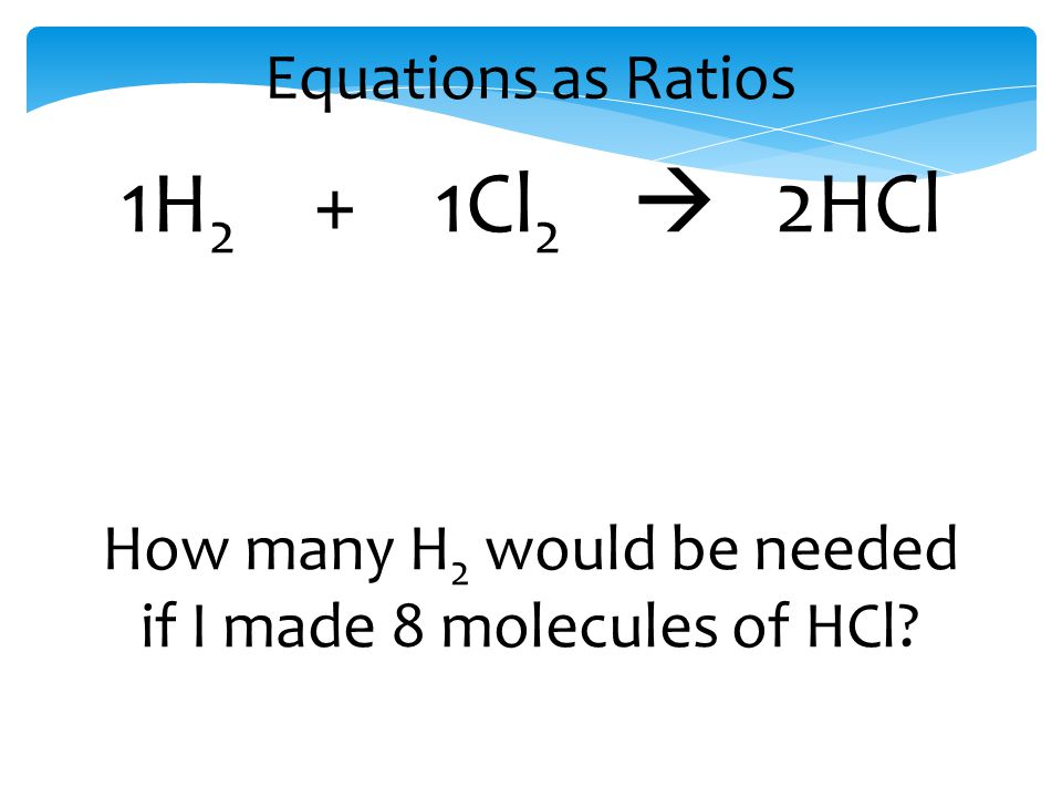 Equations as Ratios 1H 2 + 1Cl 2  2HCl How many H 2 would be needed if I made 8 molecules of HCl