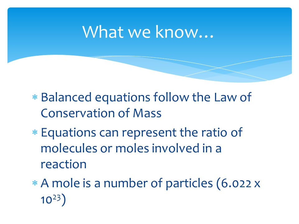 What we know…  Balanced equations follow the Law of Conservation of Mass  Equations can represent the ratio of molecules or moles involved in a reac