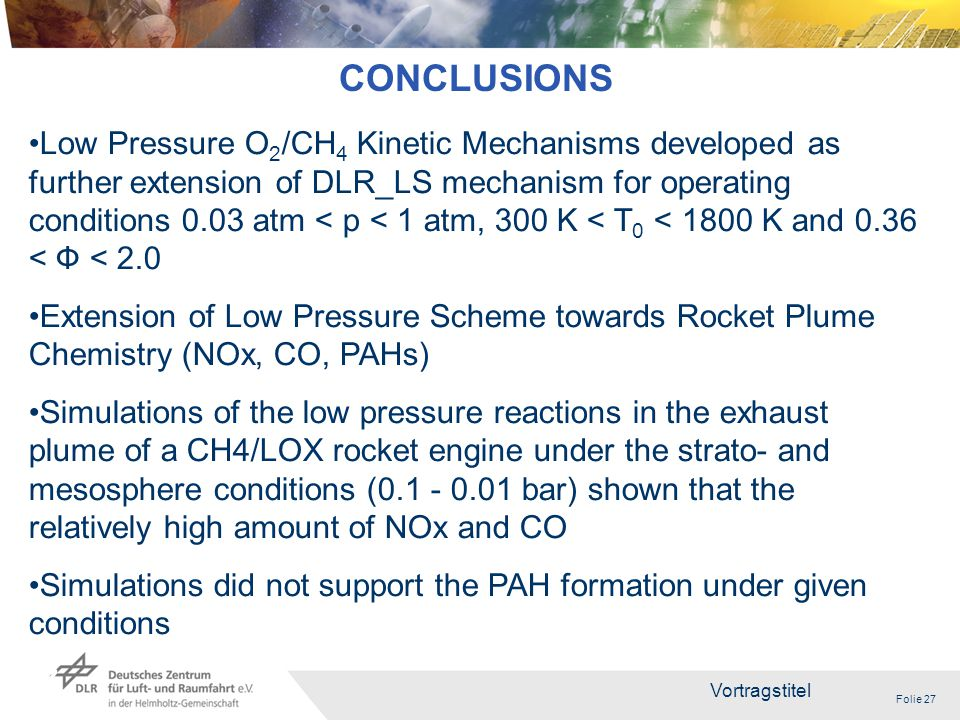 Folie 27 Vortragstitel 27 CONCLUSIONS Low Pressure O 2 /CH 4 Kinetic Mechanisms developed as further extension of DLR_LS mechanism for operating conditions 0.03 atm < p < 1 atm, 300 K < T 0 < 1800 K and 0.36 < Ф < 2.0 Extension of Low Pressure Scheme towards Rocket Plume Chemistry (NOx, CO, PAHs) Simulations of the low pressure reactions in the exhaust plume of a CH4/LOX rocket engine under the strato- and mesosphere conditions (0.1 - 0.01 bar) shown that the relatively high amount of NOx and CO Simulations did not support the PAH formation under given conditions
