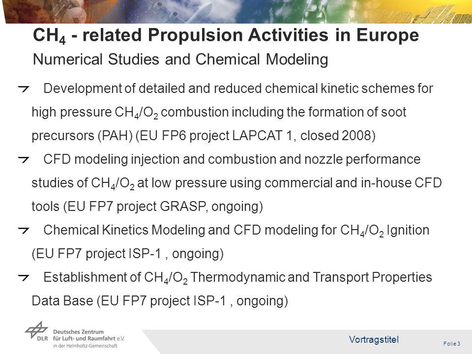 Folie 3 Vortragstitel 3 CH 4 - related Propulsion Activities in Europe Development of detailed and reduced chemical kinetic schemes for high pressure CH 4 /O 2 combustion including the formation of soot precursors (PAH) (EU FP6 project LAPCAT 1, closed 2008) CFD modeling injection and combustion and nozzle performance studies of CH 4 /O 2 at low pressure using commercial and in-house CFD tools (EU FP7 project GRASP, ongoing) Chemical Kinetics Modeling and CFD modeling for CH 4 /O 2 Ignition (EU FP7 project ISP-1, ongoing) Establishment of CH 4 /O 2 Thermodynamic and Transport Properties Data Base (EU FP7 project ISP-1, ongoing) Numerical Studies and Chemical Modeling