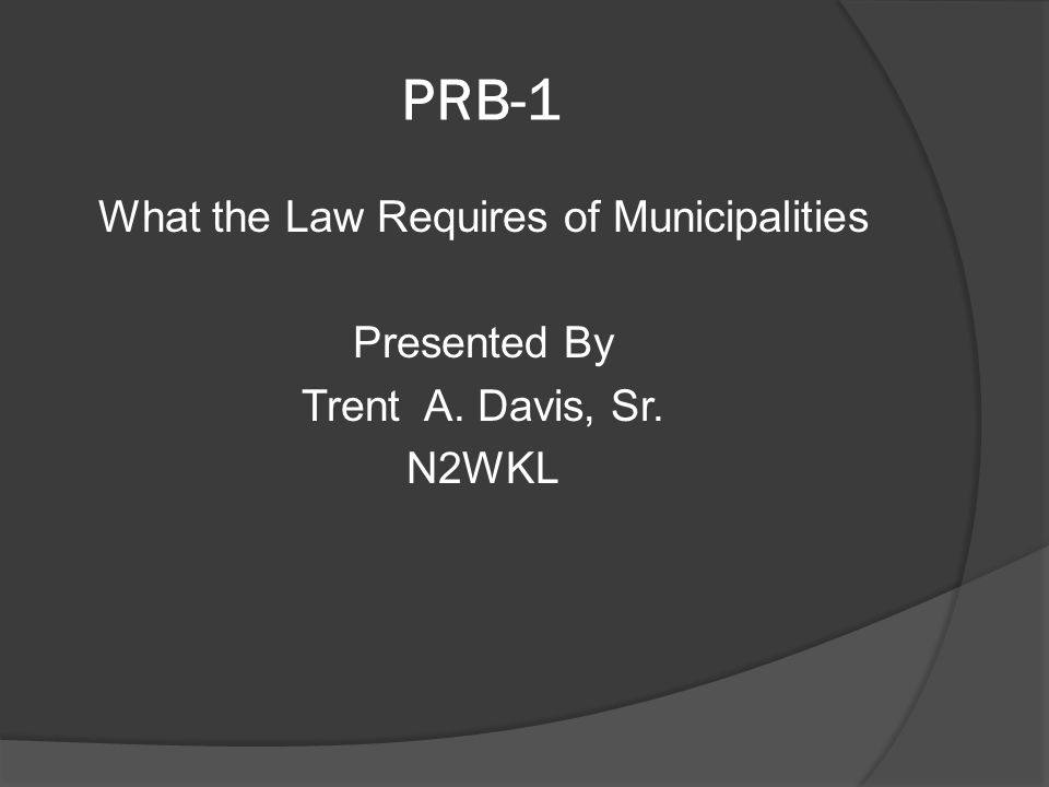 PRB-1 What the Law Requires of Municipalities Presented By Trent A. Davis, Sr. N2WKL