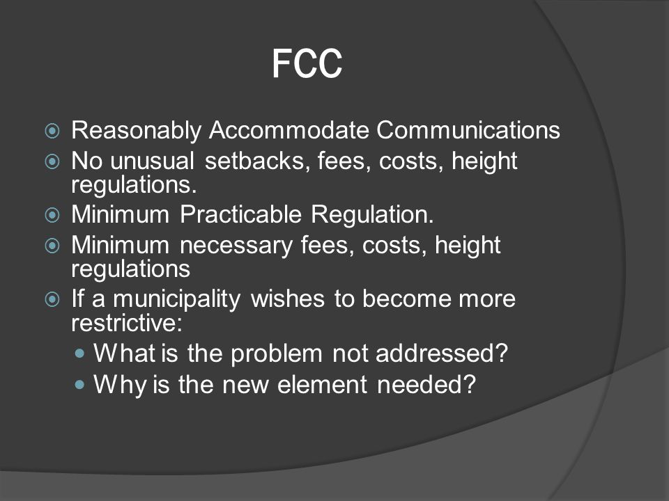 FCC  Reasonably Accommodate Communications  No unusual setbacks, fees, costs, height regulations.