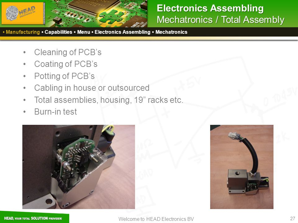 Welcome to HEAD Electronics BV 27 Electronics Assembling Mechatronics / Total Assembly Cleaning of PCB's Coating of PCB's Potting of PCB's Cabling in house or outsourced Total assemblies, housing, 19 racks etc.