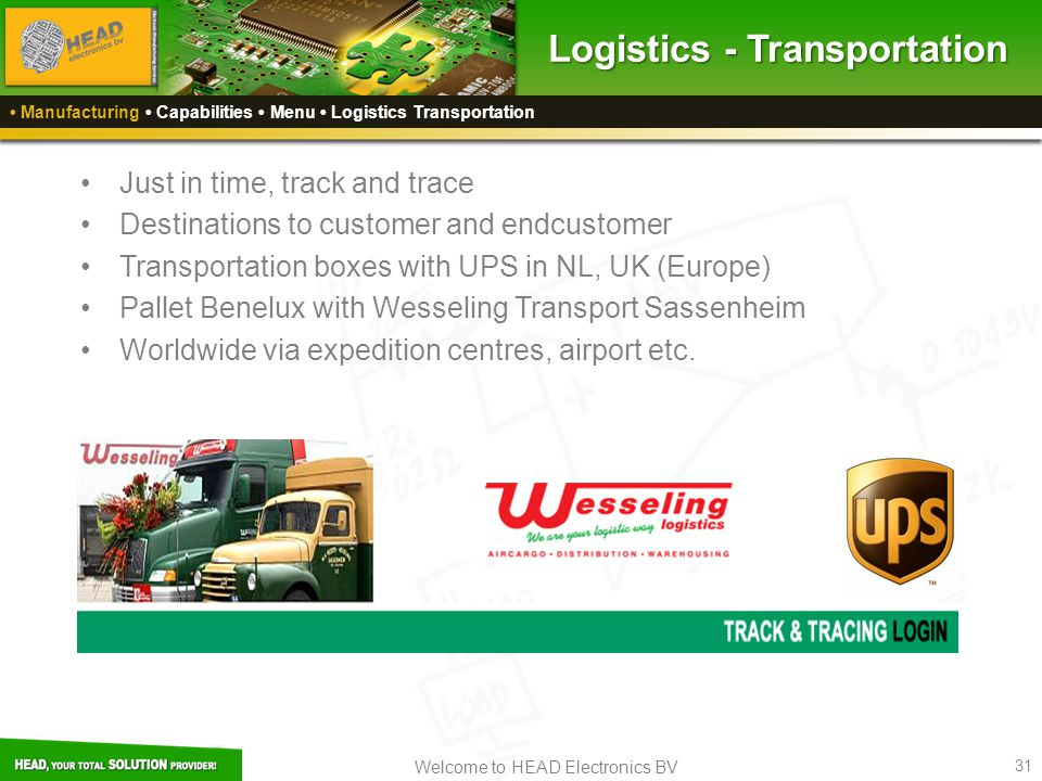 Welcome to HEAD Electronics BV 31 Logistics - Transportation Manufacturing Capabilities Menu Logistics Transportation Just in time, track and trace Destinations to customer and endcustomer Transportation boxes with UPS in NL, UK (Europe) Pallet Benelux with Wesseling Transport Sassenheim Worldwide via expedition centres, airport etc.
