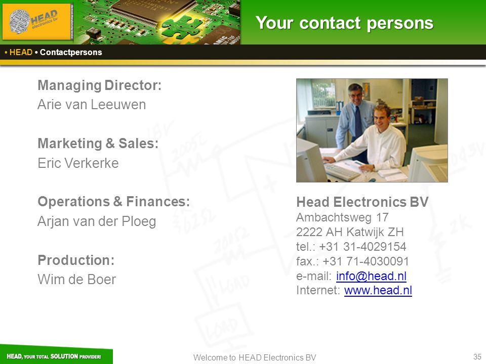 Welcome to HEAD Electronics BV 35 Your contact persons HEAD Contactpersons Managing Director: Arie van Leeuwen Marketing & Sales: Eric Verkerke Operations & Finances: Arjan van der Ploeg Production: Wim de Boer Head Electronics BV Ambachtsweg 17 2222 AH Katwijk ZH tel.: +31 31-4029154 fax.: +31 71-4030091 e-mail: info@head.nlinfo@head.nl Internet: www.head.nlwww.head.nl