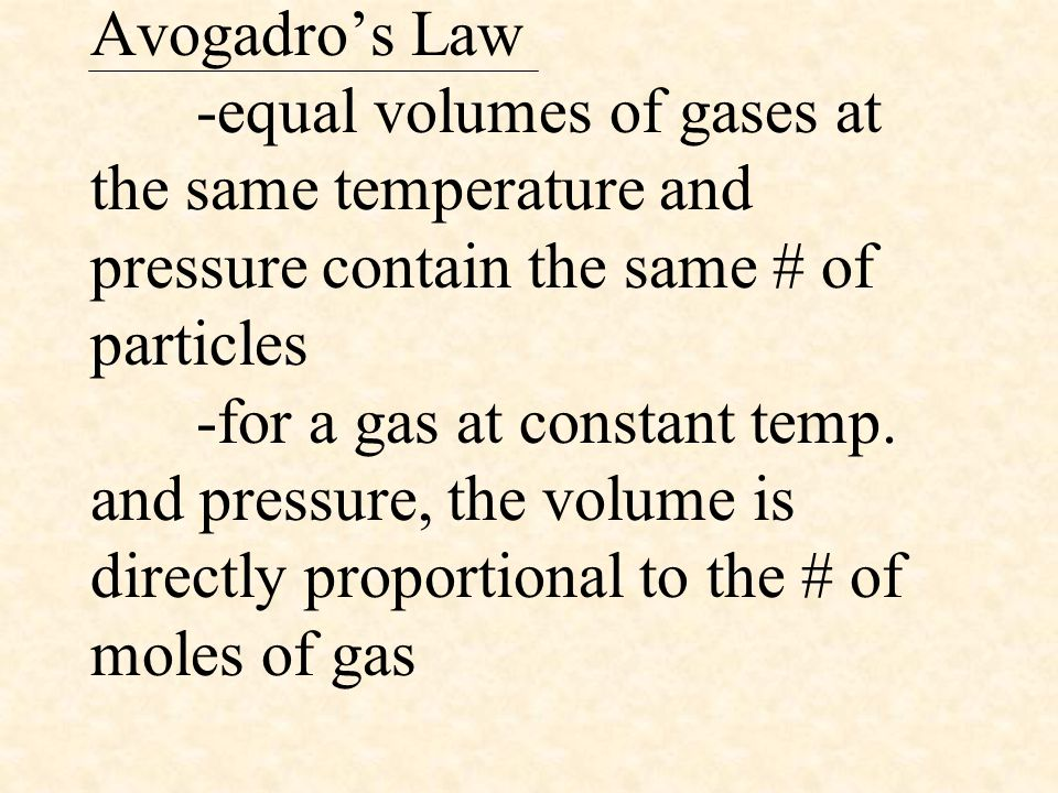 Avogadro's Law -equal volumes of gases at the same temperature and pressure contain the same # of particles -for a gas at constant temp. and pressure,