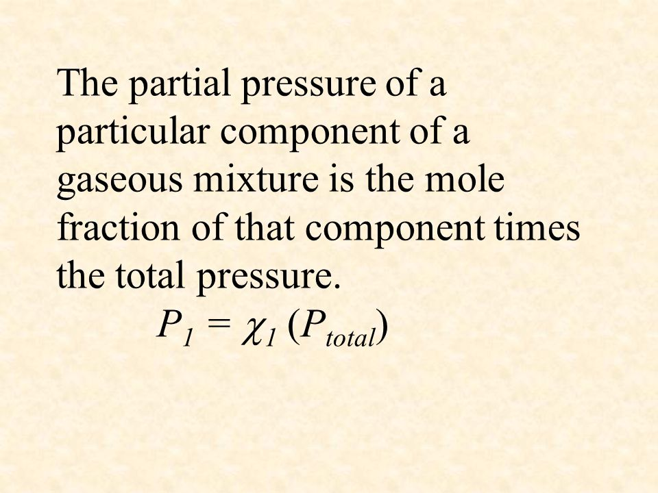 The partial pressure of a particular component of a gaseous mixture is the mole fraction of that component times the total pressure. P 1 =  1 (P tota