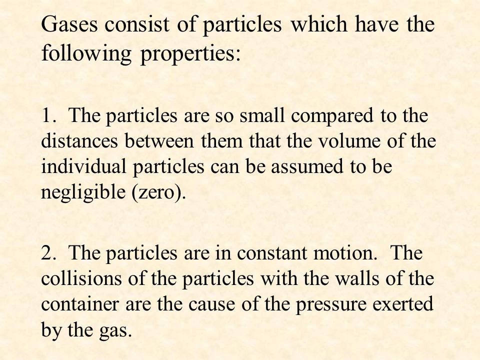 Gases consist of particles which have the following properties: 1. The particles are so small compared to the distances between them that the volume o