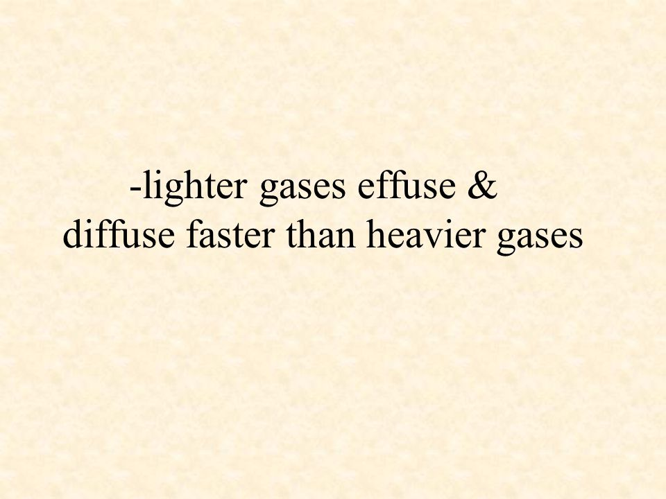 -lighter gases effuse & diffuse faster than heavier gases