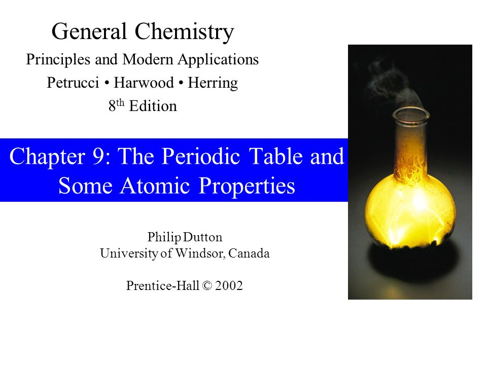 Philip Dutton University of Windsor, Canada Prentice-Hall © 2002 General Chemistry Principles and Modern Applications Petrucci Harwood Herring 8 th Edition Chapter 9: The Periodic Table and Some Atomic Properties